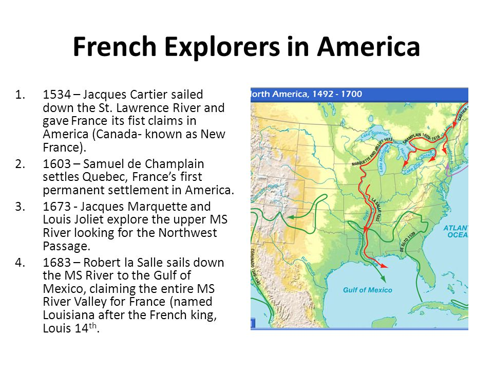 French Explorers in America 1.1534 – Jacques Cartier sailed down the St. Lawrence River and gave France its fist claims in America (Canada- known as N