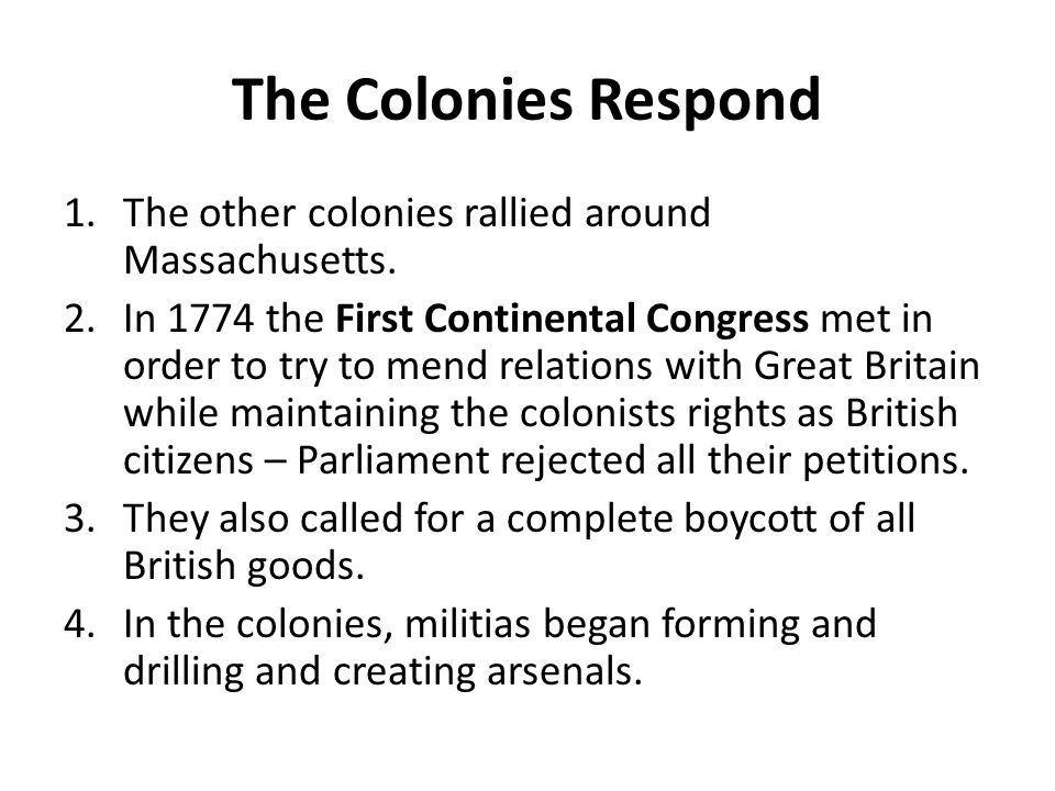 The Colonies Respond 1.The other colonies rallied around Massachusetts. 2.In 1774 the First Continental Congress met in order to try to mend relations