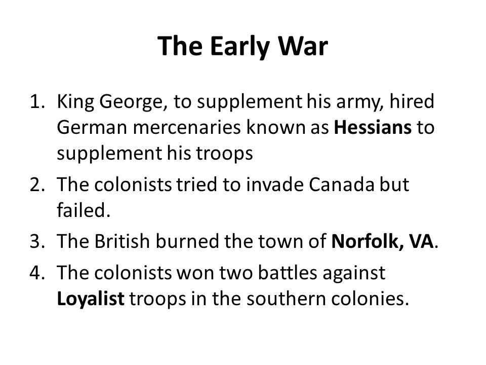 The Early War 1.King George, to supplement his army, hired German mercenaries known as Hessians to supplement his troops 2.The colonists tried to inva