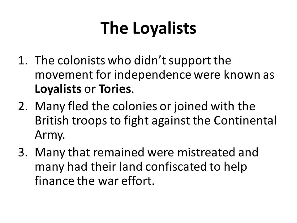 The Loyalists 1.The colonists who didn't support the movement for independence were known as Loyalists or Tories. 2.Many fled the colonies or joined w