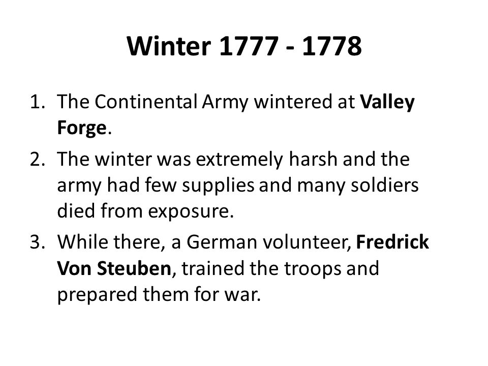 Winter 1777 - 1778 1.The Continental Army wintered at Valley Forge. 2.The winter was extremely harsh and the army had few supplies and many soldiers d