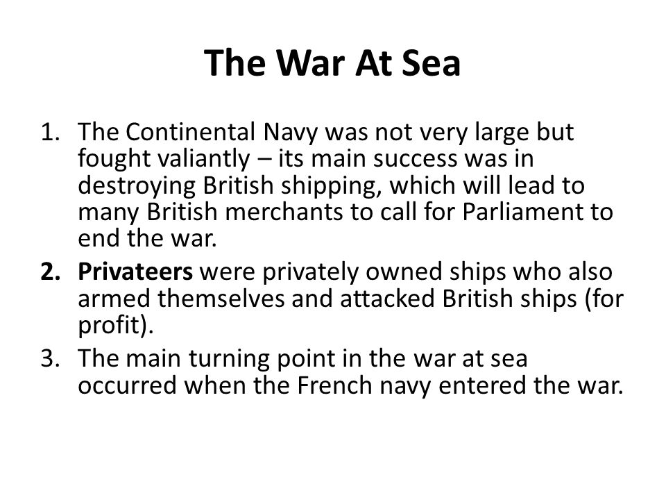 The War At Sea 1.The Continental Navy was not very large but fought valiantly – its main success was in destroying British shipping, which will lead t