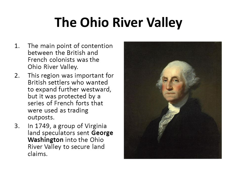 The Ohio River Valley 1.The main point of contention between the British and French colonists was the Ohio River Valley. 2.This region was important f