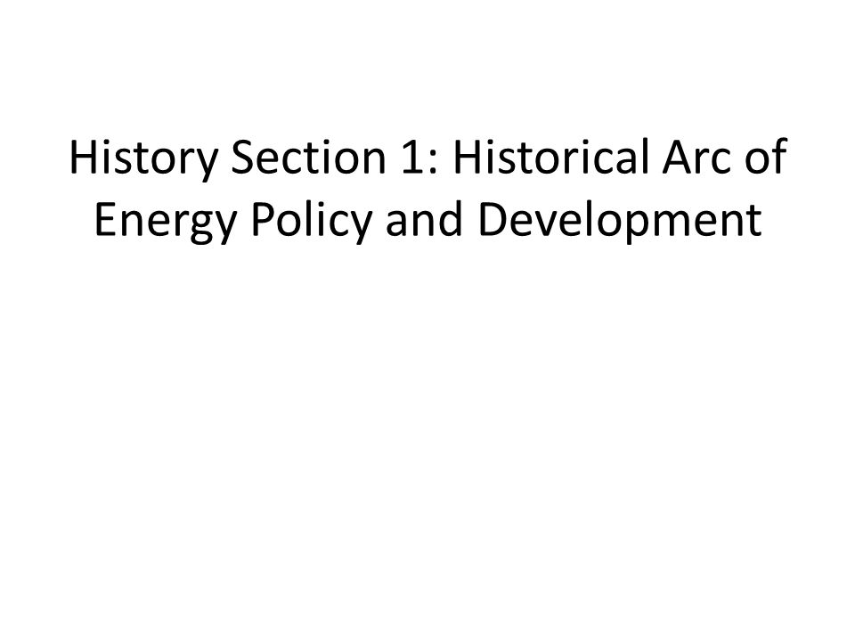 History Section 1: Historical Arc of Energy Policy and Development