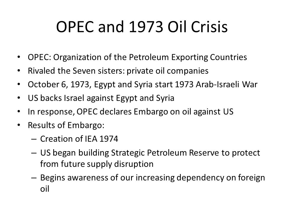 OPEC and 1973 Oil Crisis OPEC: Organization of the Petroleum Exporting Countries Rivaled the Seven sisters: private oil companies October 6, 1973, Egypt and Syria start 1973 Arab-Israeli War US backs Israel against Egypt and Syria In response, OPEC declares Embargo on oil against US Results of Embargo: – Creation of IEA 1974 – US began building Strategic Petroleum Reserve to protect from future supply disruption – Begins awareness of our increasing dependency on foreign oil