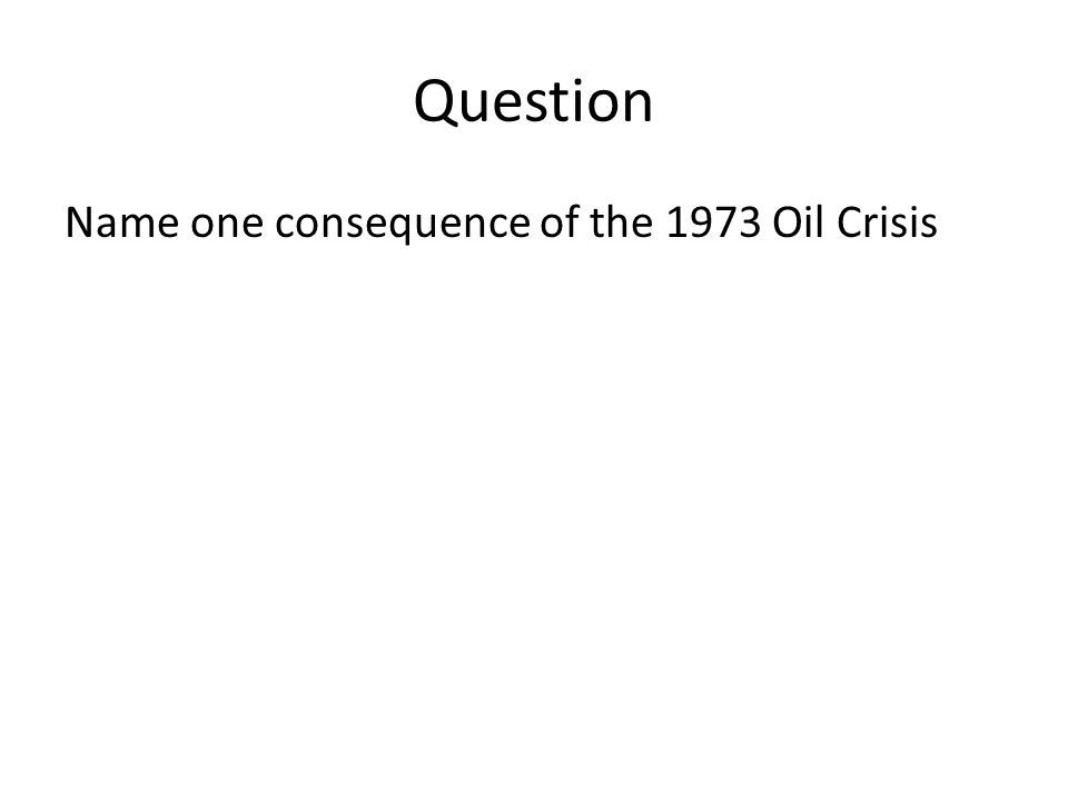Question Name one consequence of the 1973 Oil Crisis