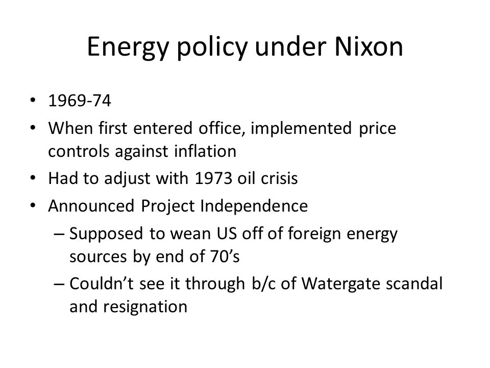 Energy policy under Nixon 1969-74 When first entered office, implemented price controls against inflation Had to adjust with 1973 oil crisis Announced Project Independence – Supposed to wean US off of foreign energy sources by end of 70's – Couldn't see it through b/c of Watergate scandal and resignation