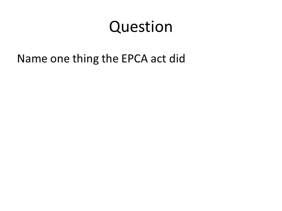 Question Name one thing the EPCA act did