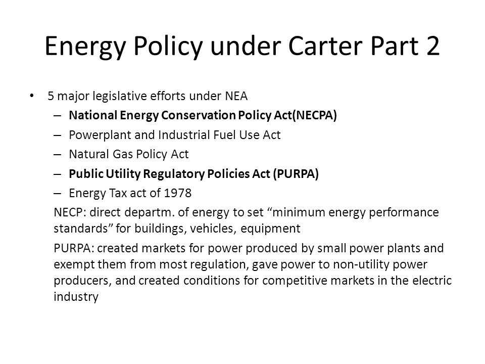 Energy Policy under Carter Part 2 5 major legislative efforts under NEA – National Energy Conservation Policy Act(NECPA) – Powerplant and Industrial Fuel Use Act – Natural Gas Policy Act – Public Utility Regulatory Policies Act (PURPA) – Energy Tax act of 1978 NECP: direct departm.
