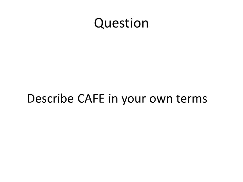 Question Describe CAFE in your own terms