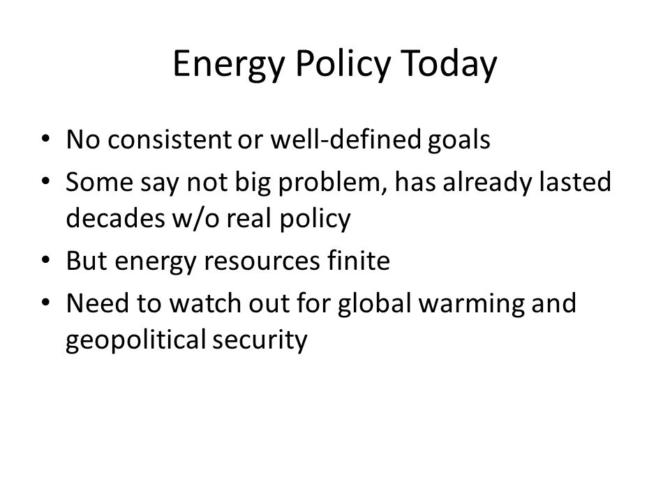 Energy Policy Today No consistent or well-defined goals Some say not big problem, has already lasted decades w/o real policy But energy resources finite Need to watch out for global warming and geopolitical security
