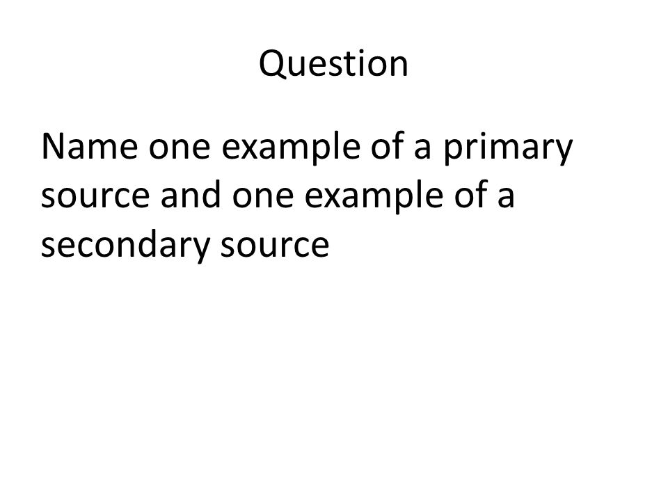 Question Name one example of a primary source and one example of a secondary source