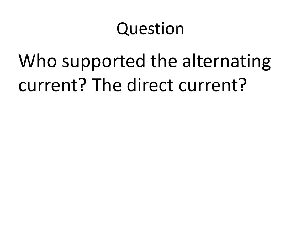 Question Who supported the alternating current? The direct current?