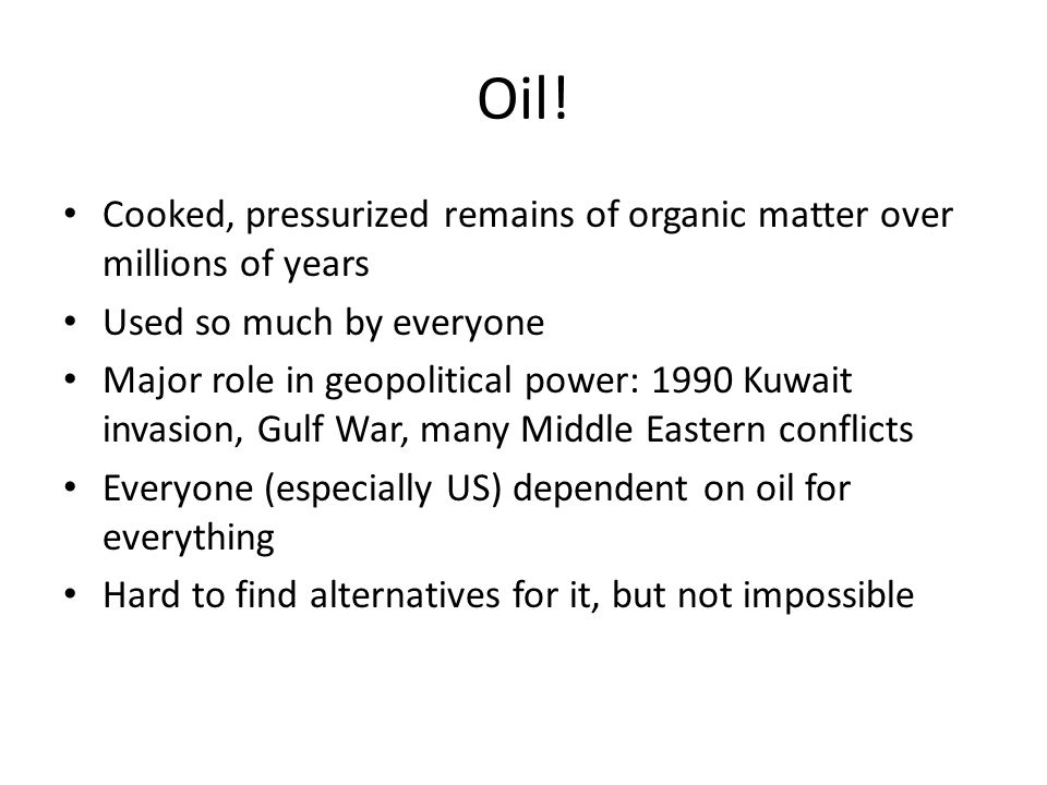 Oil! Cooked, pressurized remains of organic matter over millions of years Used so much by everyone Major role in geopolitical power: 1990 Kuwait invas