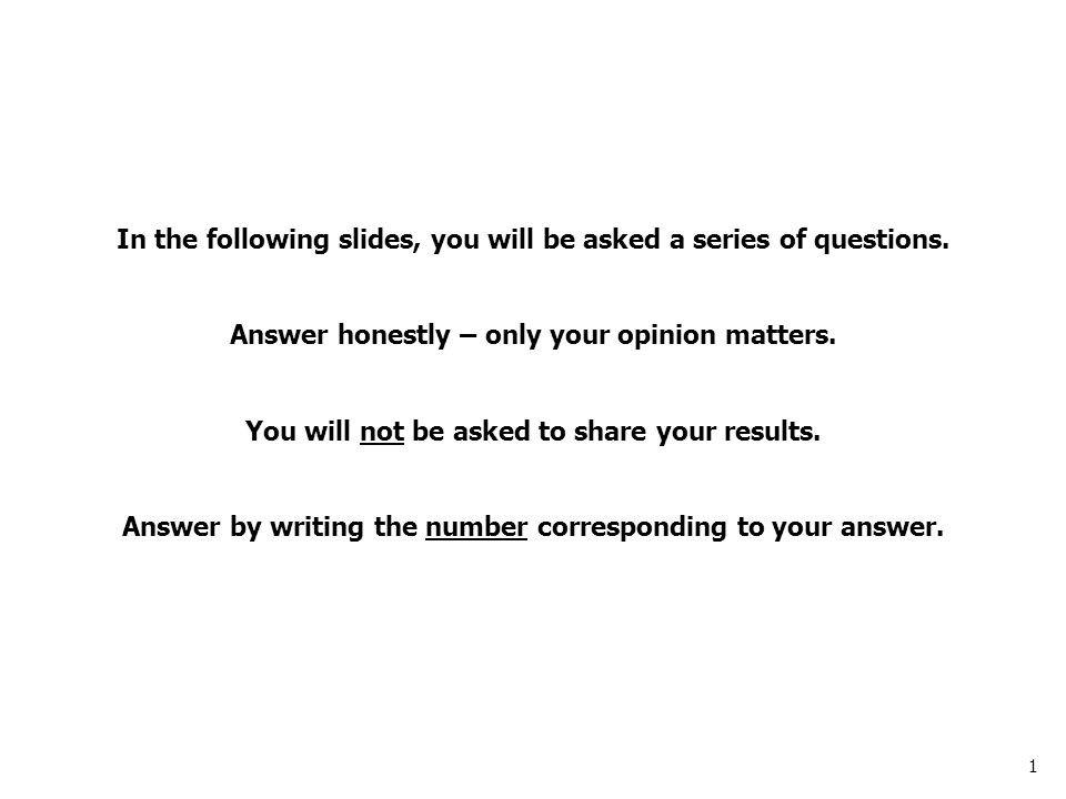 1 In the following slides, you will be asked a series of questions.