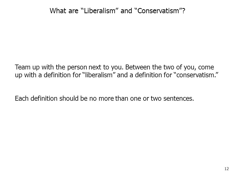 12 What are Liberalism and Conservatism . Team up with the person next to you.