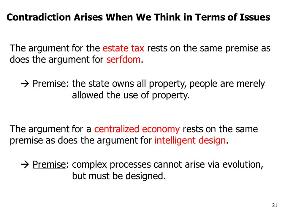 21 Contradiction Arises When We Think in Terms of Issues The argument for the estate tax rests on the same premise as does the argument for serfdom. 