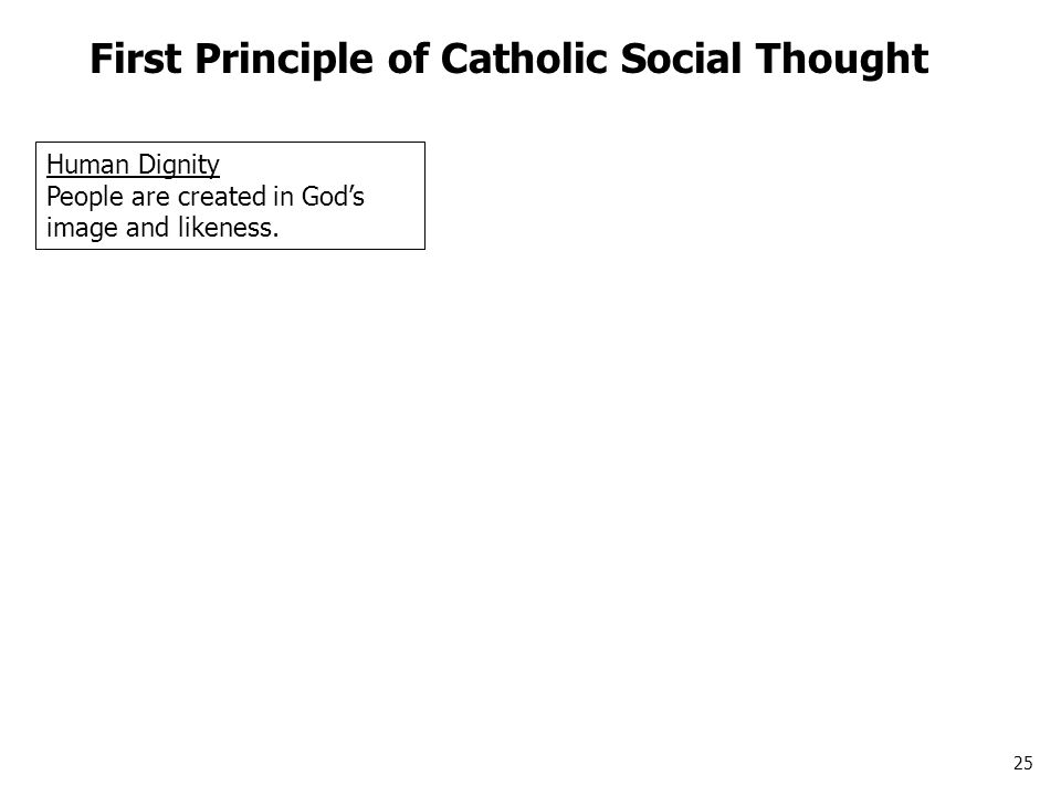 25 First Principle of Catholic Social Thought Human Dignity People are created in God's image and likeness.