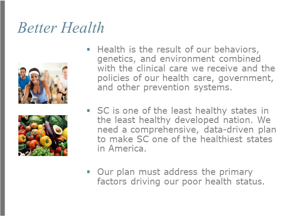 Better Health  Health is the result of our behaviors, genetics, and environment combined with the clinical care we receive and the policies of our health care, government, and other prevention systems.