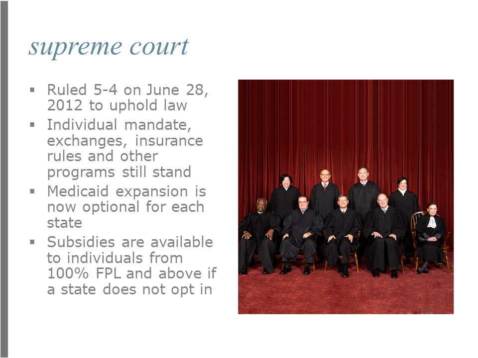 supreme court  Ruled 5-4 on June 28, 2012 to uphold law  Individual mandate, exchanges, insurance rules and other programs still stand  Medicaid expansion is now optional for each state  Subsidies are available to individuals from 100% FPL and above if a state does not opt in