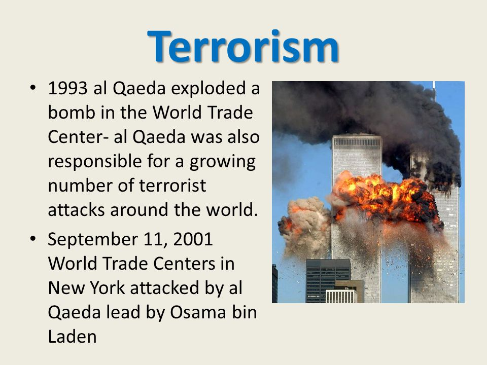 Terrorism 1993 al Qaeda exploded a bomb in the World Trade Center- al Qaeda was also responsible for a growing number of terrorist attacks around the