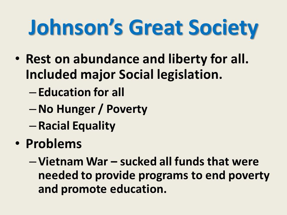 Johnson's Great Society Rest on abundance and liberty for all. Included major Social legislation. – Education for all – No Hunger / Poverty – Racial E