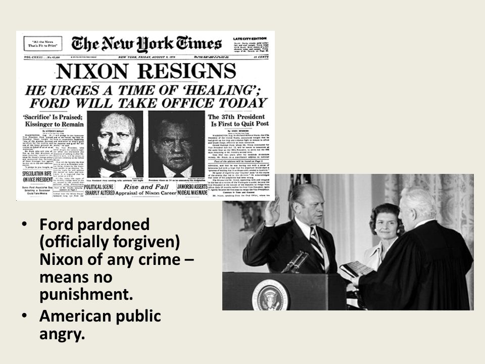 Ford pardoned (officially forgiven) Nixon of any crime – means no punishment. American public angry.