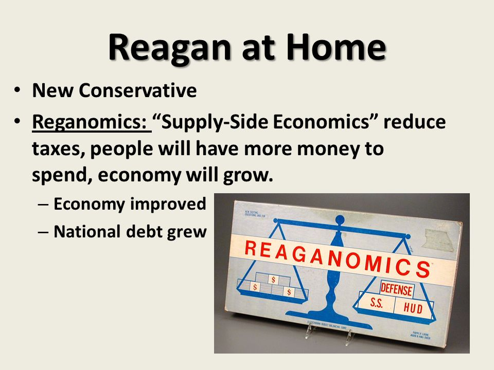 """Reagan at Home New Conservative Reganomics: """"Supply-Side Economics"""" reduce taxes, people will have more money to spend, economy will grow. – Economy i"""