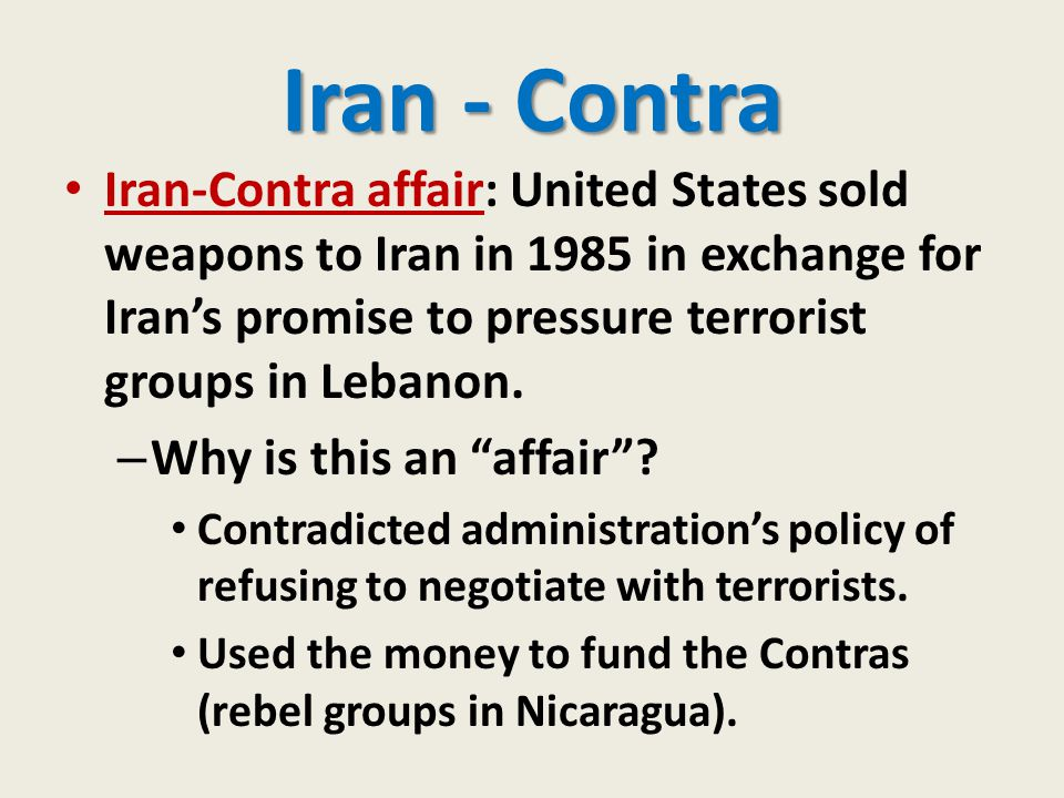 Iran - Contra Iran-Contra affair: United States sold weapons to Iran in 1985 in exchange for Iran's promise to pressure terrorist groups in Lebanon. –