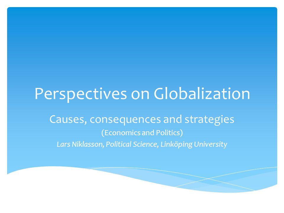 Perspectives on Globalization Causes, consequences and strategies (Economics and Politics) Lars Niklasson, Political Science, Linköping University