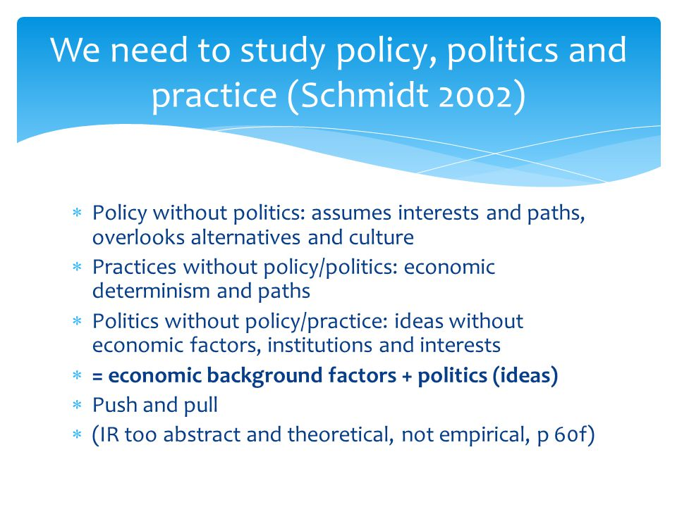 Policy without politics: assumes interests and paths, overlooks alternatives and culture  Practices without policy/politics: economic determinism a