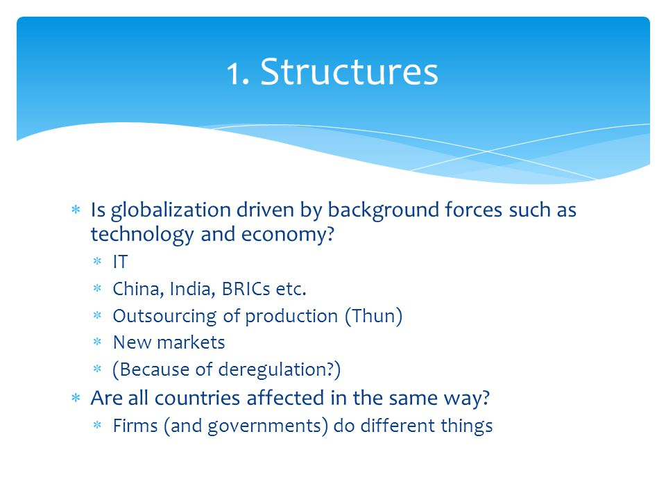  Is globalization driven by background forces such as technology and economy?  IT  China, India, BRICs etc.  Outsourcing of production (Thun)  Ne