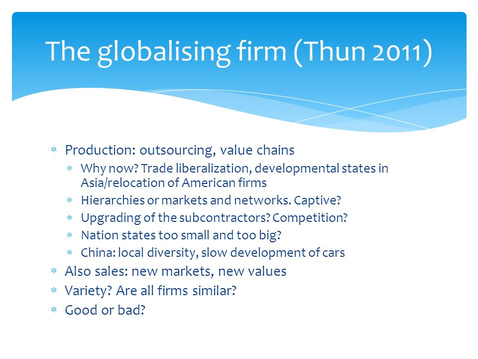  Production: outsourcing, value chains  Why now? Trade liberalization, developmental states in Asia/relocation of American firms  Hierarchies or ma