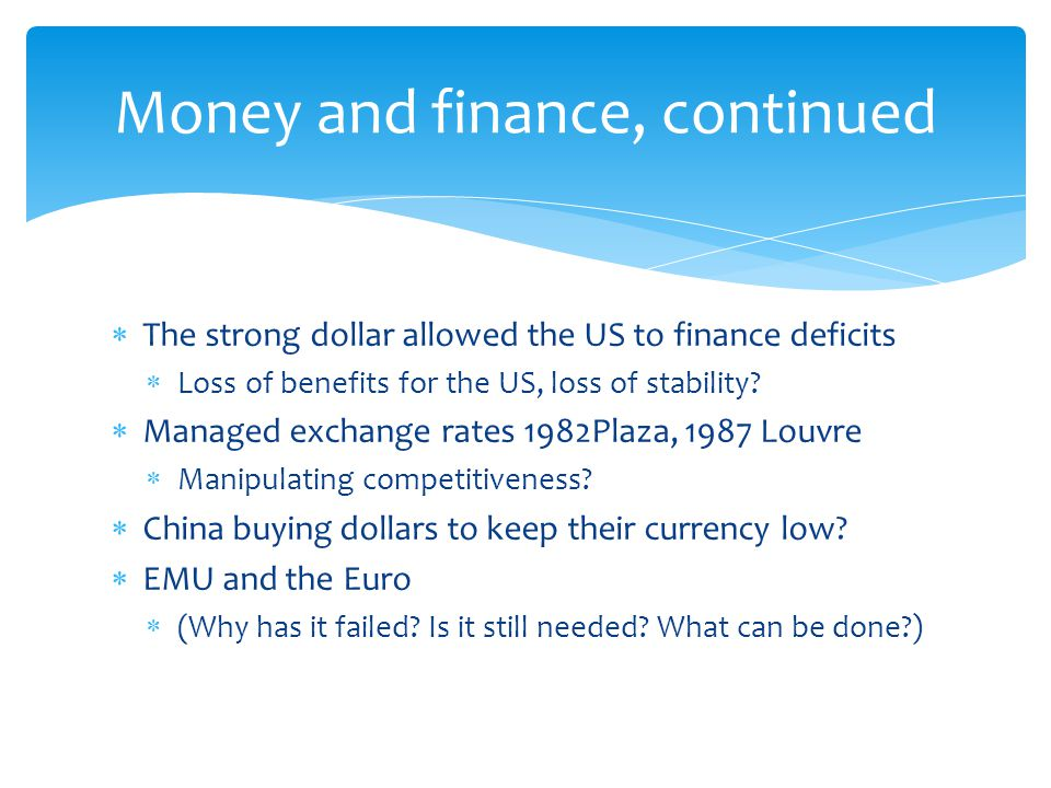  The strong dollar allowed the US to finance deficits  Loss of benefits for the US, loss of stability?  Managed exchange rates 1982Plaza, 1987 Louv