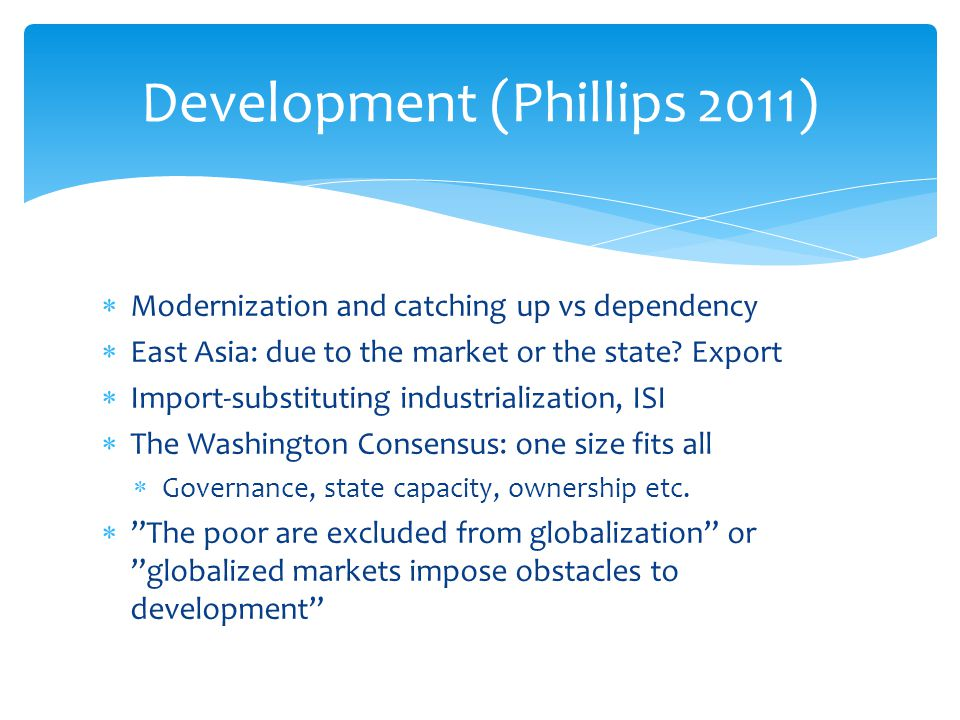  Modernization and catching up vs dependency  East Asia: due to the market or the state? Export  Import-substituting industrialization, ISI  The W