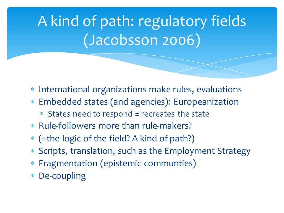  International organizations make rules, evaluations  Embedded states (and agencies): Europeanization  States need to respond = recreates the state