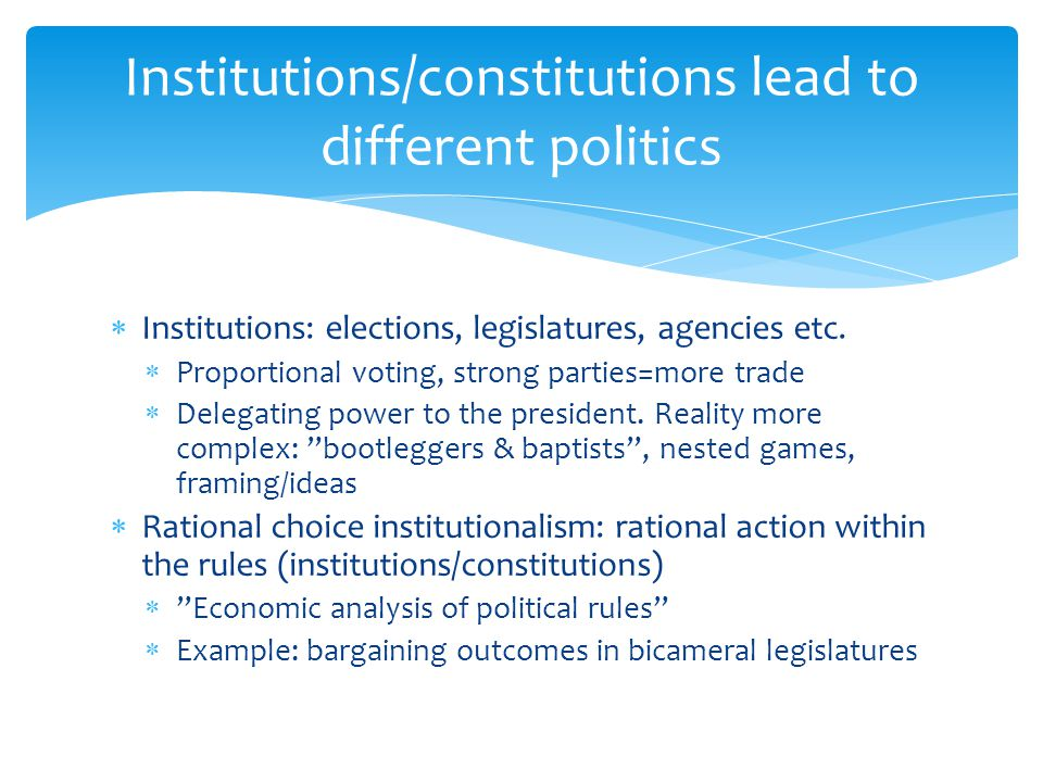  Institutions: elections, legislatures, agencies etc.  Proportional voting, strong parties=more trade  Delegating power to the president. Reality m
