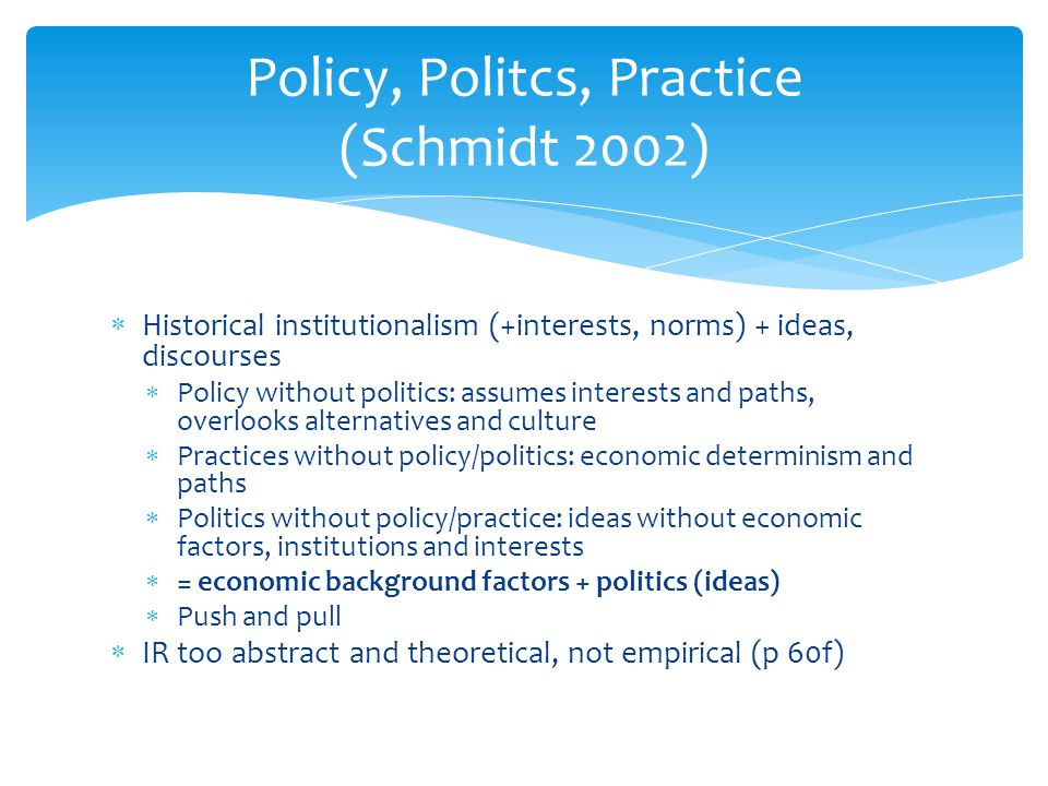  Historical institutionalism (+interests, norms) + ideas, discourses  Policy without politics: assumes interests and paths, overlooks alternatives a