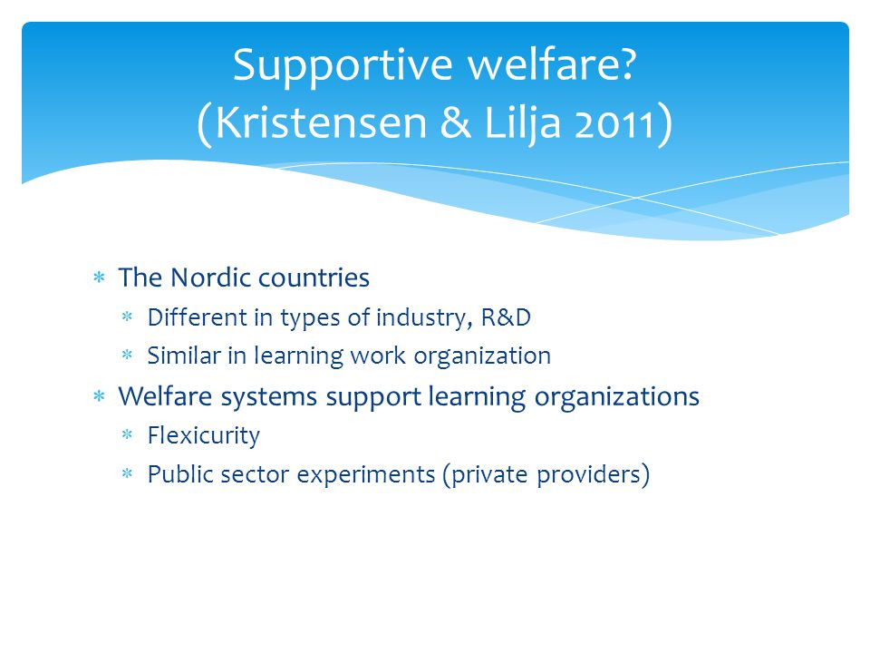  The Nordic countries  Different in types of industry, R&D  Similar in learning work organization  Welfare systems support learning organizations