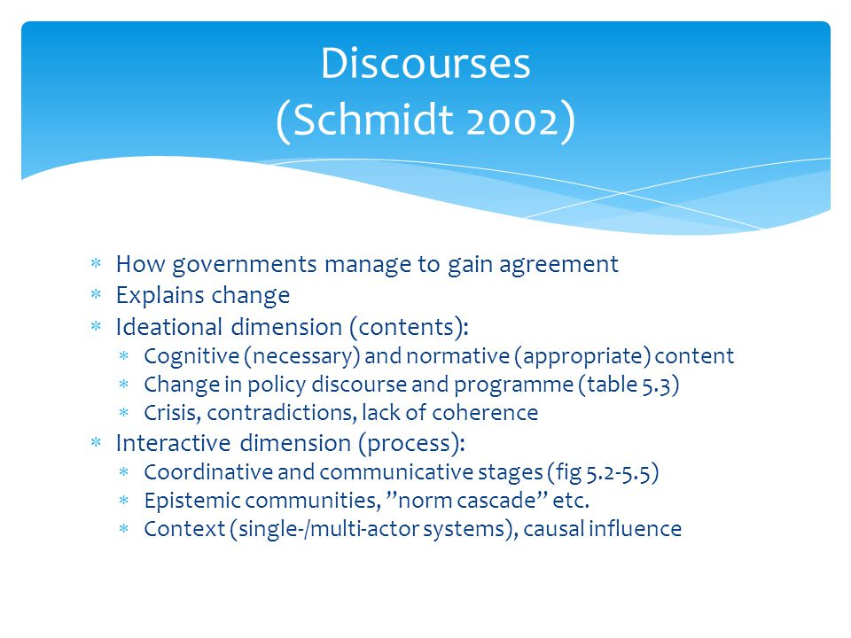  How governments manage to gain agreement  Explains change  Ideational dimension (contents):  Cognitive (necessary) and normative (appropriate) co