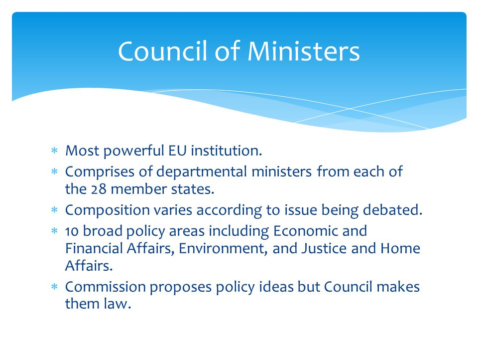  Most powerful EU institution.  Comprises of departmental ministers from each of the 28 member states.  Composition varies according to issue being