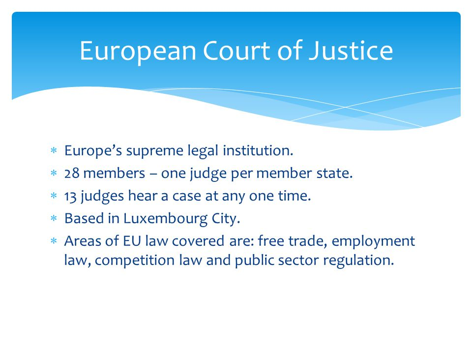  Europe's supreme legal institution.  28 members – one judge per member state.