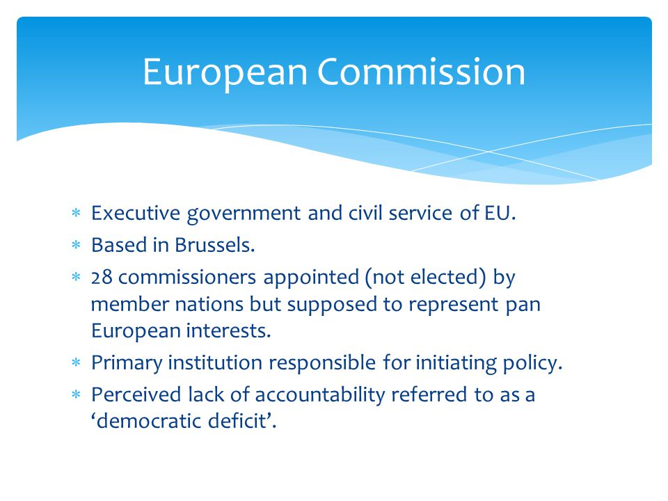  Executive government and civil service of EU.  Based in Brussels.  28 commissioners appointed (not elected) by member nations but supposed to repr