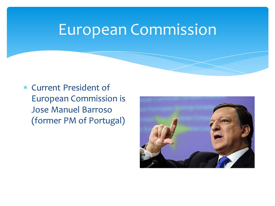  Current President of European Commission is Jose Manuel Barroso (former PM of Portugal)