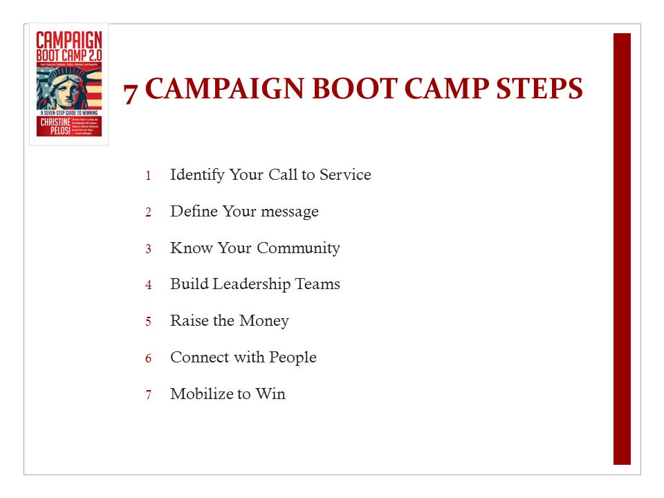 7 CAMPAIGN BOOT CAMP STEPS 1 Identify Your Call to Service 2 Define Your message 3 Know Your Community 4 Build Leadership Teams 5 Raise the Money 6 Co