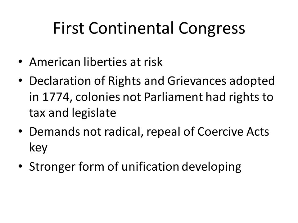 First Continental Congress American liberties at risk Declaration of Rights and Grievances adopted in 1774, colonies not Parliament had rights to tax and legislate Demands not radical, repeal of Coercive Acts key Stronger form of unification developing