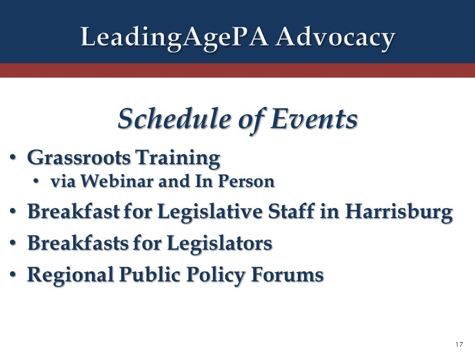 17 Schedule of Events Grassroots Training Grassroots Training via Webinar and In Person via Webinar and In Person Breakfast for Legislative Staff in Harrisburg Breakfast for Legislative Staff in Harrisburg Breakfasts for Legislators Breakfasts for Legislators Regional Public Policy Forums Regional Public Policy Forums
