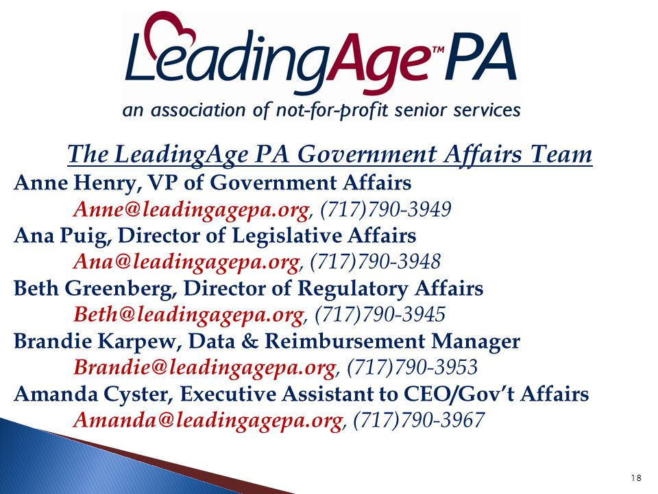 18 The LeadingAge PA Government Affairs Team Anne Henry, VP of Government Affairs Anne@leadingagepa.org, (717)790-3949 Ana Puig, Director of Legislative Affairs Ana@leadingagepa.org, (717)790-3948 Beth Greenberg, Director of Regulatory Affairs Beth@leadingagepa.org, (717)790-3945 Brandie Karpew, Data & Reimbursement Manager Brandie@leadingagepa.org, (717)790-3953 Amanda Cyster, Executive Assistant to CEO/Gov't Affairs Amanda@leadingagepa.org, (717)790-3967