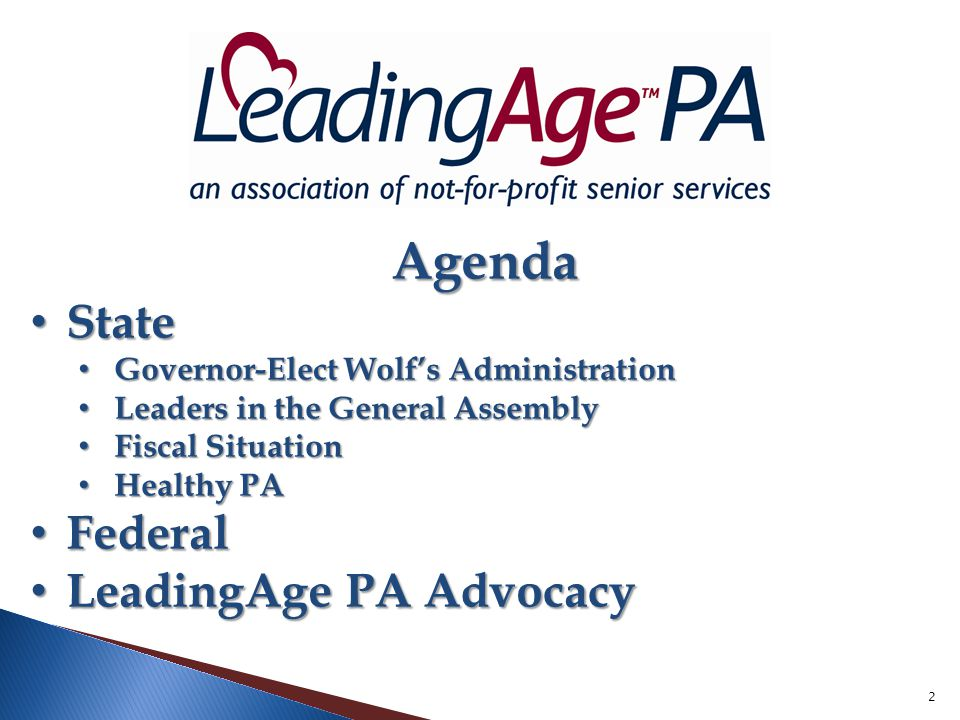 2 Agenda Agenda State State Governor-Elect Wolf's Administration Governor-Elect Wolf's Administration Leaders in the General Assembly Leaders in the General Assembly Fiscal Situation Fiscal Situation Healthy PA Healthy PA Federal Federal LeadingAge PA Advocacy LeadingAge PA Advocacy