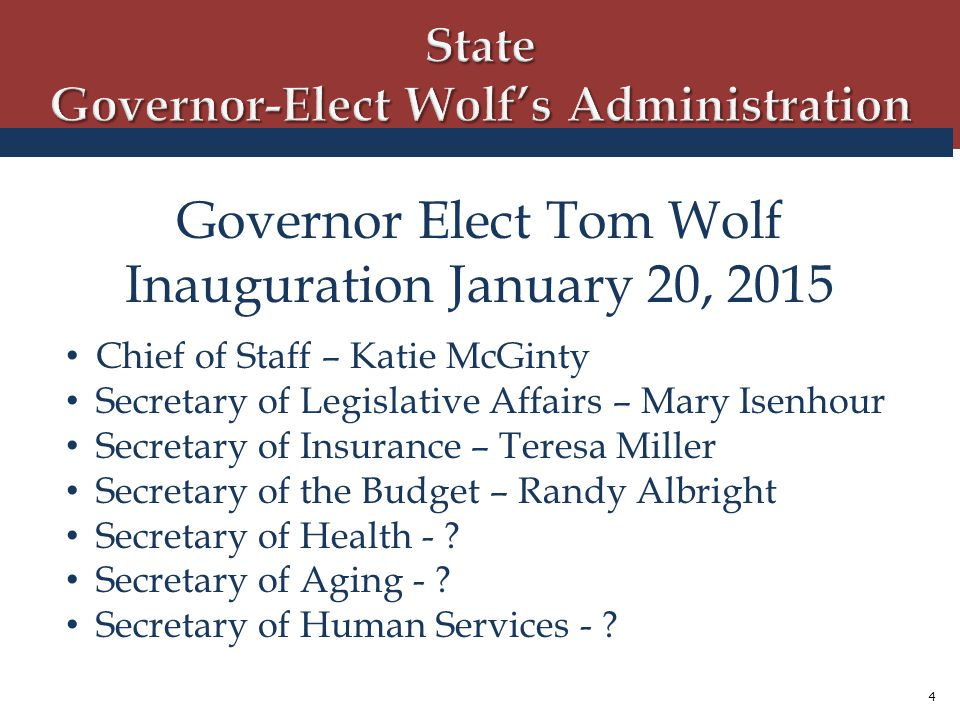 4 Governor Elect Tom Wolf Inauguration January 20, 2015 Chief of Staff – Katie McGinty Secretary of Legislative Affairs – Mary Isenhour Secretary of Insurance – Teresa Miller Secretary of the Budget – Randy Albright Secretary of Health - .